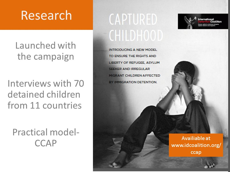 Research Launched with the campaign Interviews with 70 detained children from 11 countries Practical model- CCAP Availiable at www.idcoalition.org/ ccap