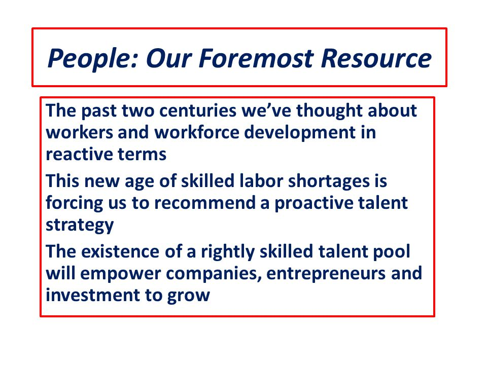 People: Our Foremost Resource The past two centuries we've thought about workers and workforce development in reactive terms This new age of skilled l
