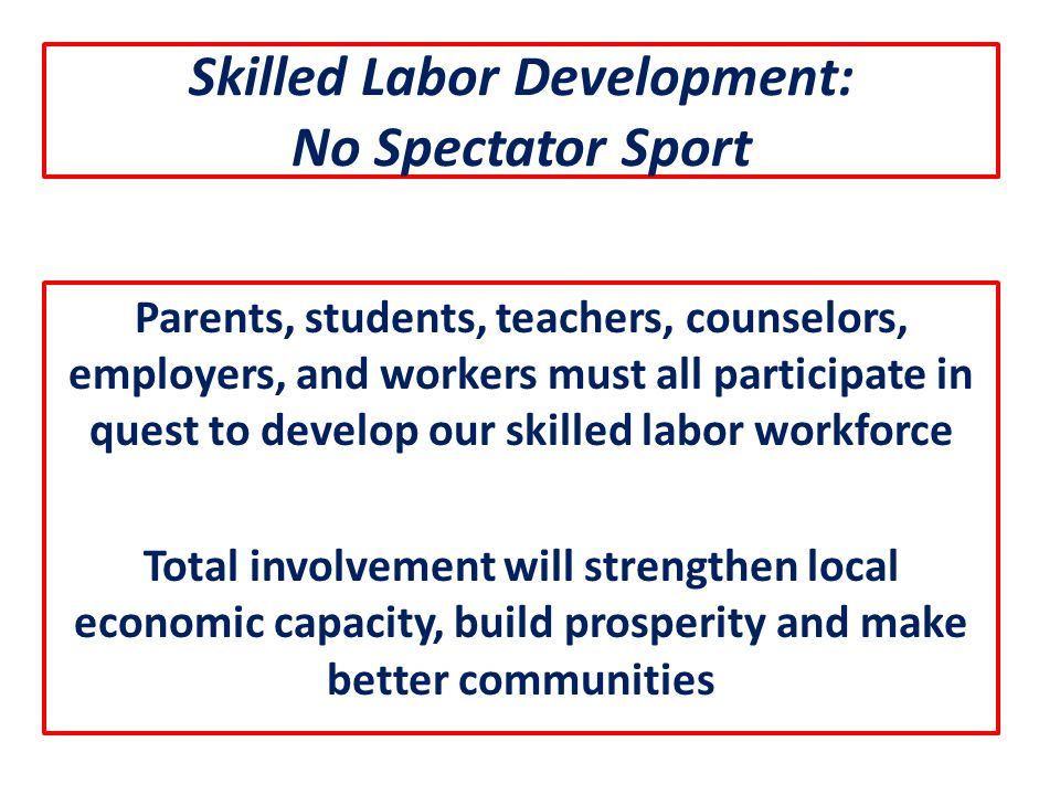 Skilled Labor Development: No Spectator Sport Parents, students, teachers, counselors, employers, and workers must all participate in quest to develop our skilled labor workforce Total involvement will strengthen local economic capacity, build prosperity and make better communities