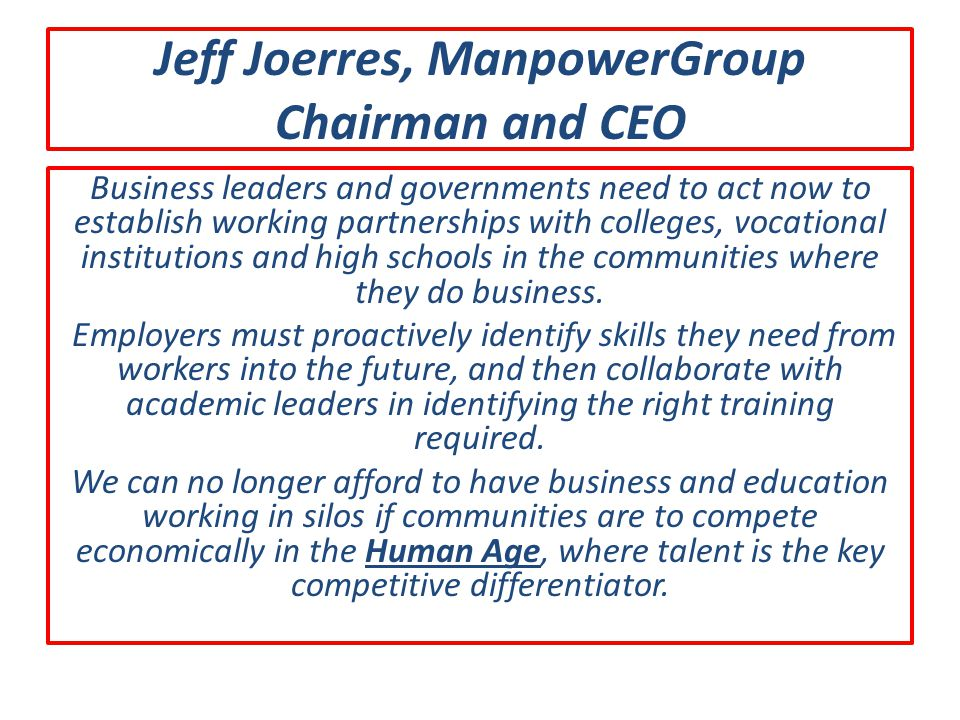 Jeff Joerres, ManpowerGroup Chairman and CEO Business leaders and governments need to act now to establish working partnerships with colleges, vocatio