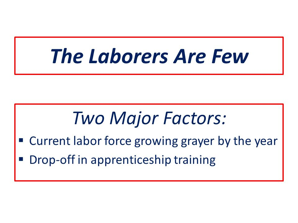 The Laborers Are Few Two Major Factors:  Current labor force growing grayer by the year  Drop-off in apprenticeship training