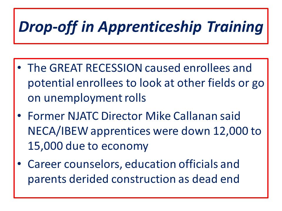 Drop-off in Apprenticeship Training The GREAT RECESSION caused enrollees and potential enrollees to look at other fields or go on unemployment rolls Former NJATC Director Mike Callanan said NECA/IBEW apprentices were down 12,000 to 15,000 due to economy Career counselors, education officials and parents derided construction as dead end