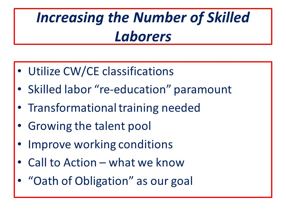 Increasing the Number of Skilled Laborers Utilize CW/CE classifications Skilled labor re-education paramount Transformational training needed Growing the talent pool Improve working conditions Call to Action – what we know Oath of Obligation as our goal