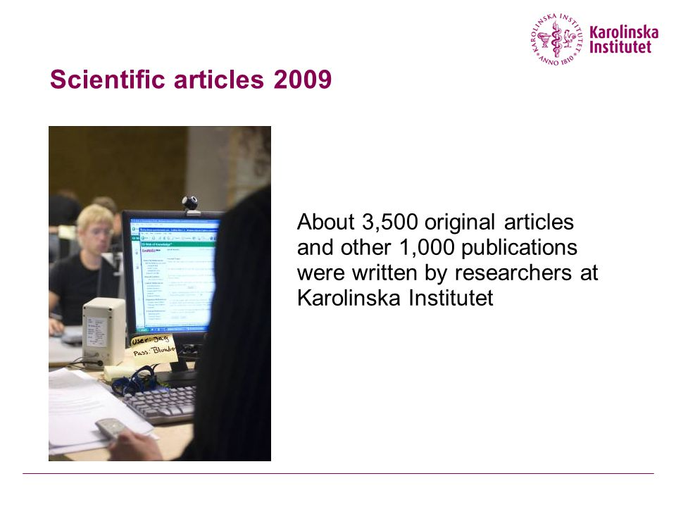 Scientific articles 2009 About 3,500 original articles and other 1,000 publications were written by researchers at Karolinska Institutet