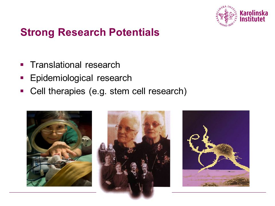 Strong Research Potentials  Translational research  Epidemiological research  Cell therapies (e.g.