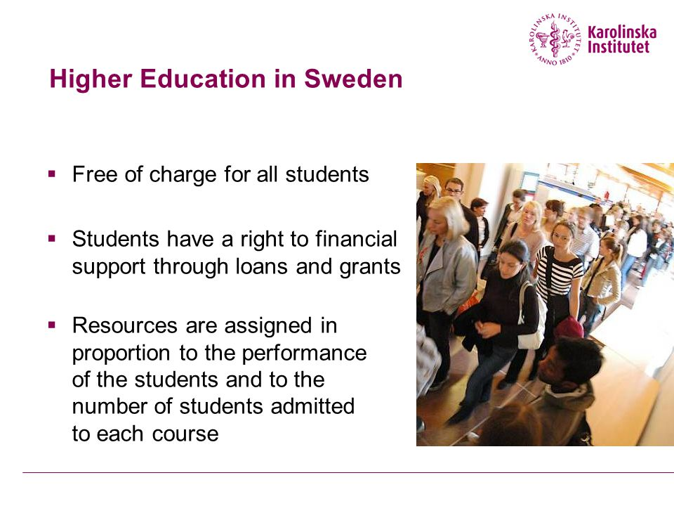 Higher Education in Sweden  Free of charge for all students  Students have a right to financial support through loans and grants  Resources are assigned in proportion to the performance of the students and to the number of students admitted to each course