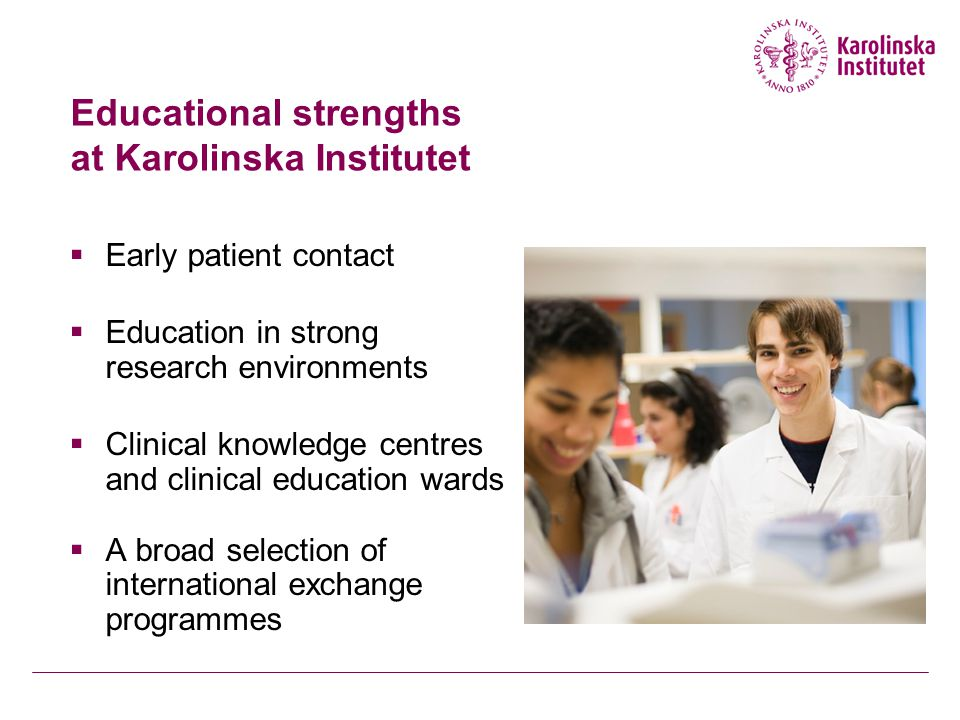 Educational strengths at Karolinska Institutet  Early patient contact  Education in strong research environments  Clinical knowledge centres and clinical education wards  A broad selection of international exchange programmes