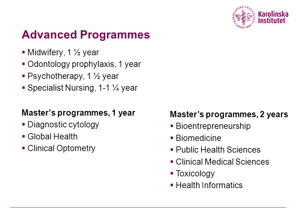 Advanced Programmes  Midwifery, 1 ½ year  Odontology prophylaxis, 1 year  Psychotherapy, 1 ½ year  Specialist Nursing, 1-1 ¼ year Master's programmes, 1 year  Diagnostic cytology  Global Health  Clinical Optometry Master's programmes, 2 years  Bioentrepreneurship  Biomedicine  Public Health Sciences  Clinical Medical Sciences  Toxicology  Health Informatics