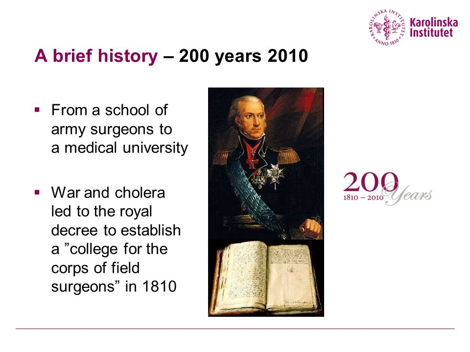 A brief history – 200 years 2010  From a school of army surgeons to a medical university  War and cholera led to the royal decree to establish a college for the corps of field surgeons in 1810