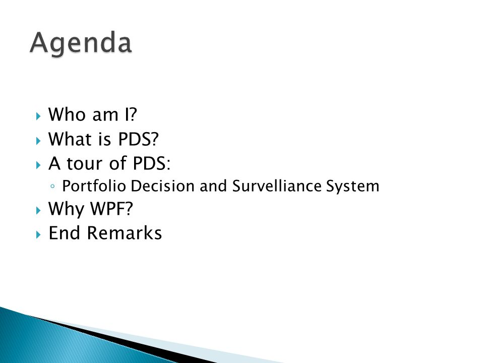  Who am I?  What is PDS?  A tour of PDS: ◦ Portfolio Decision and Survelliance System  Why WPF?  End Remarks