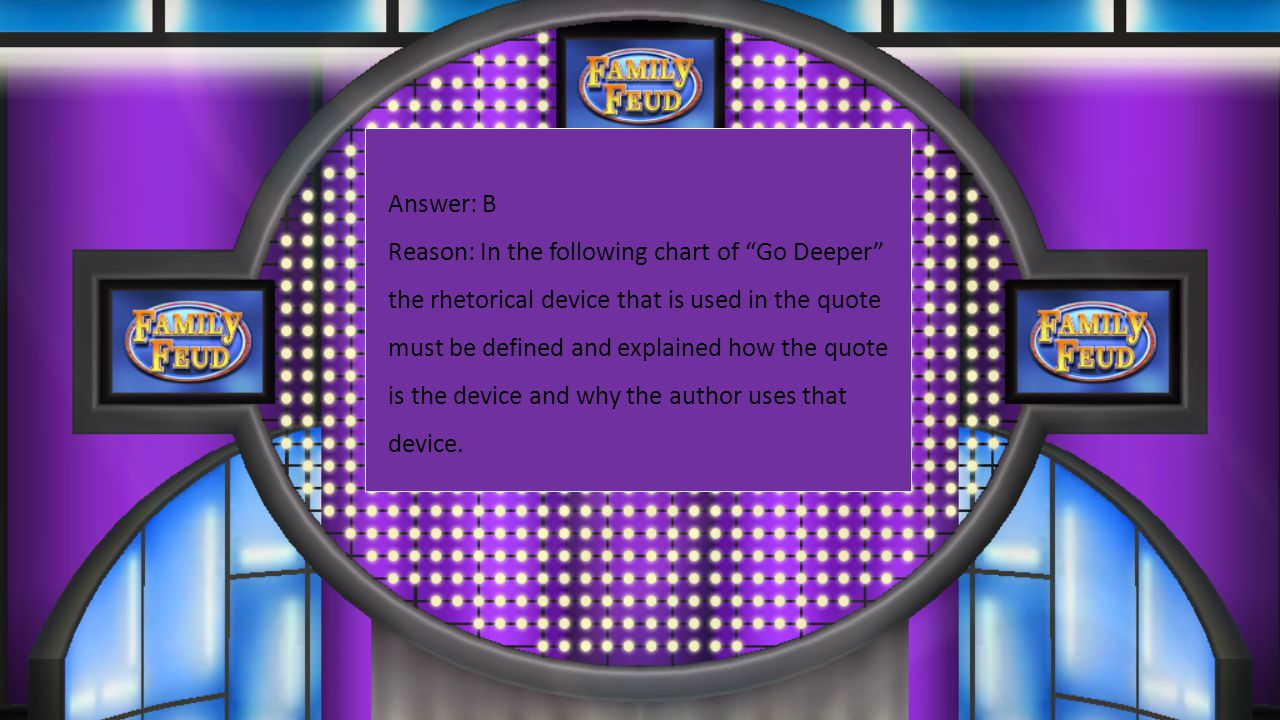 Answer: B Reason: In the following chart of Go Deeper the rhetorical device that is used in the quote must be defined and explained how the quote is the device and why the author uses that device.