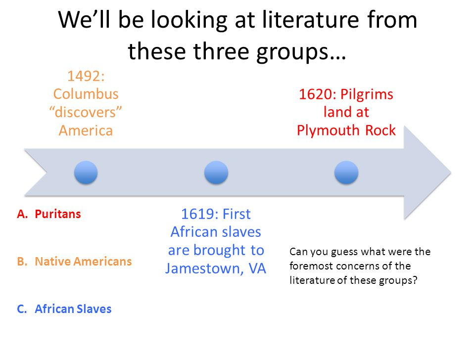 We'll be looking at literature from these three groups… 1492: Columbus discovers America 1619: First African slaves are brought to Jamestown, VA 1620: Pilgrims land at Plymouth Rock A.Puritans B.Native Americans C.African Slaves Can you guess what were the foremost concerns of the literature of these groups