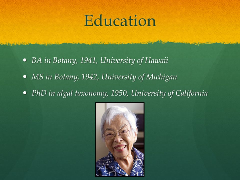 Education BA in Botany, 1941, University of Hawaii BA in Botany, 1941, University of Hawaii MS in Botany, 1942, University of Michigan MS in Botany, 1942, University of Michigan PhD in algal taxonomy, 1950, University of California PhD in algal taxonomy, 1950, University of California
