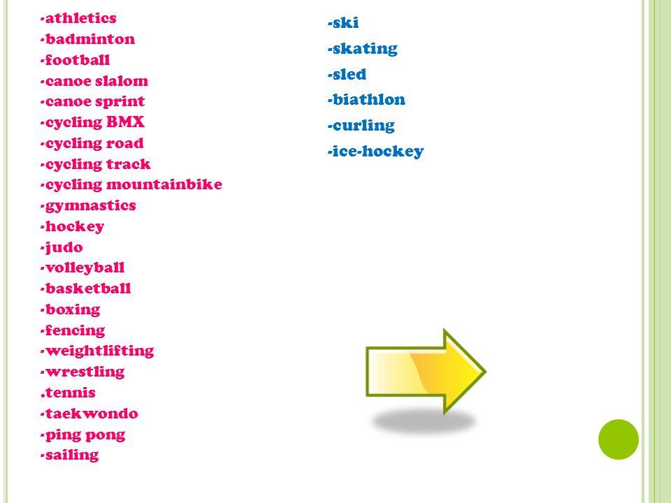 -athletics -badminton -football -canoe slalom -canoe sprint -cycling BMX -cycling road -cycling track -cycling mountainbike -gymnastics -hockey -judo -volleyball -basketball -boxing -fencing -weightlifting -wrestling.tennis -taekwondo -ping pong -sailing -ski -skating -sled -biathlon -curling -ice-hockey