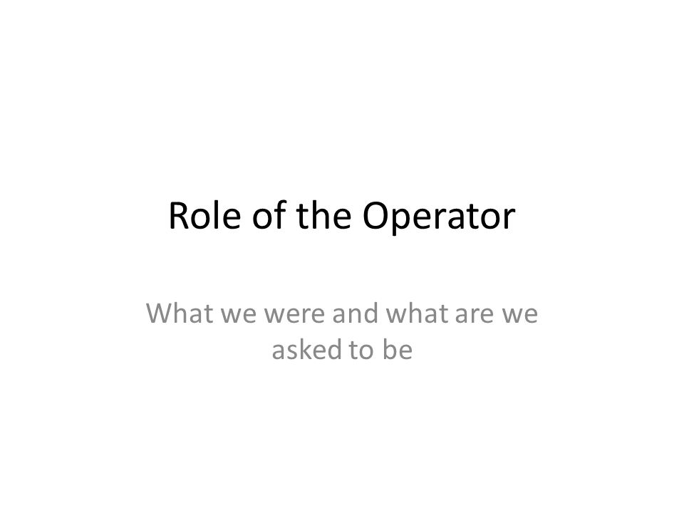 Role of the Operator What we were and what are we asked to be