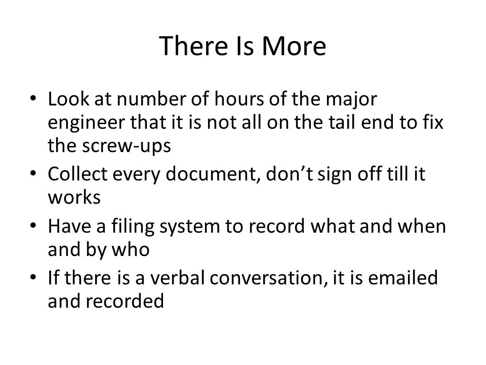 There Is More Look at number of hours of the major engineer that it is not all on the tail end to fix the screw-ups Collect every document, don't sign off till it works Have a filing system to record what and when and by who If there is a verbal conversation, it is emailed and recorded