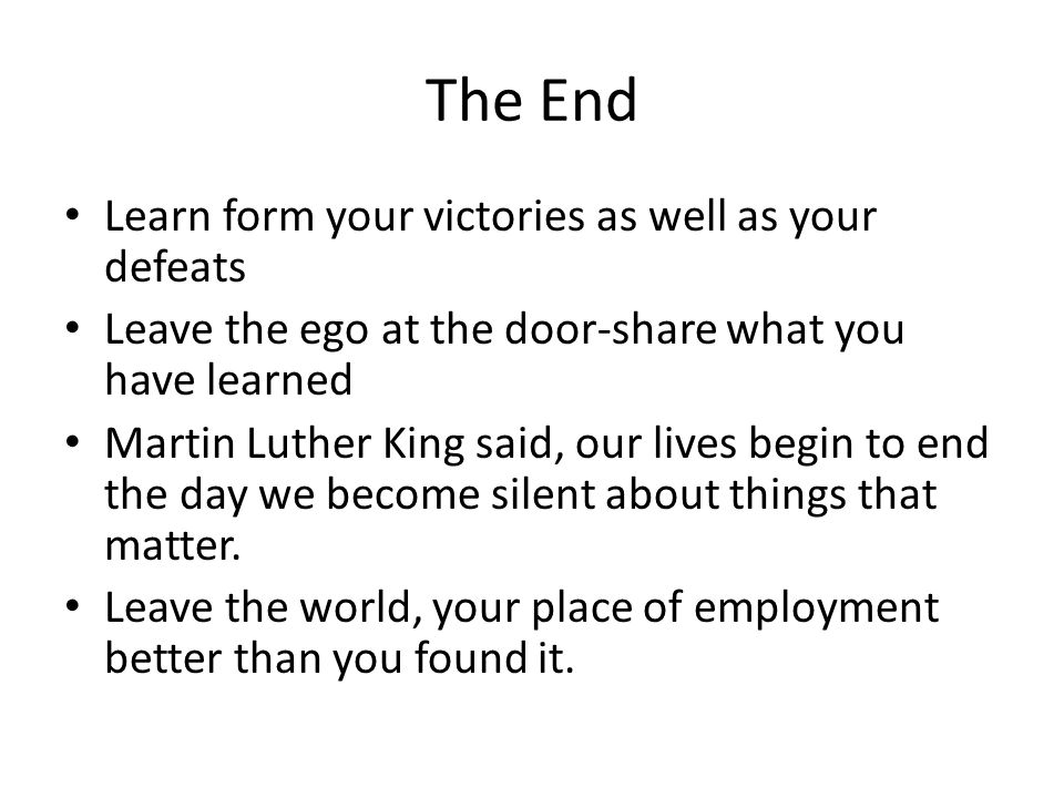 The End Learn form your victories as well as your defeats Leave the ego at the door-share what you have learned Martin Luther King said, our lives begin to end the day we become silent about things that matter.