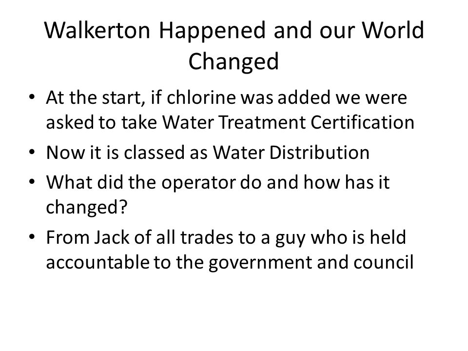 Walkerton Happened and our World Changed At the start, if chlorine was added we were asked to take Water Treatment Certification Now it is classed as Water Distribution What did the operator do and how has it changed.