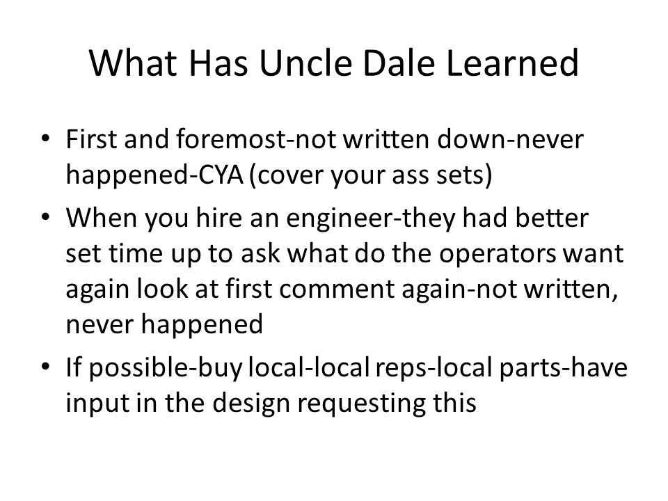 What Has Uncle Dale Learned First and foremost-not written down-never happened-CYA (cover your ass sets) When you hire an engineer-they had better set time up to ask what do the operators want again look at first comment again-not written, never happened If possible-buy local-local reps-local parts-have input in the design requesting this