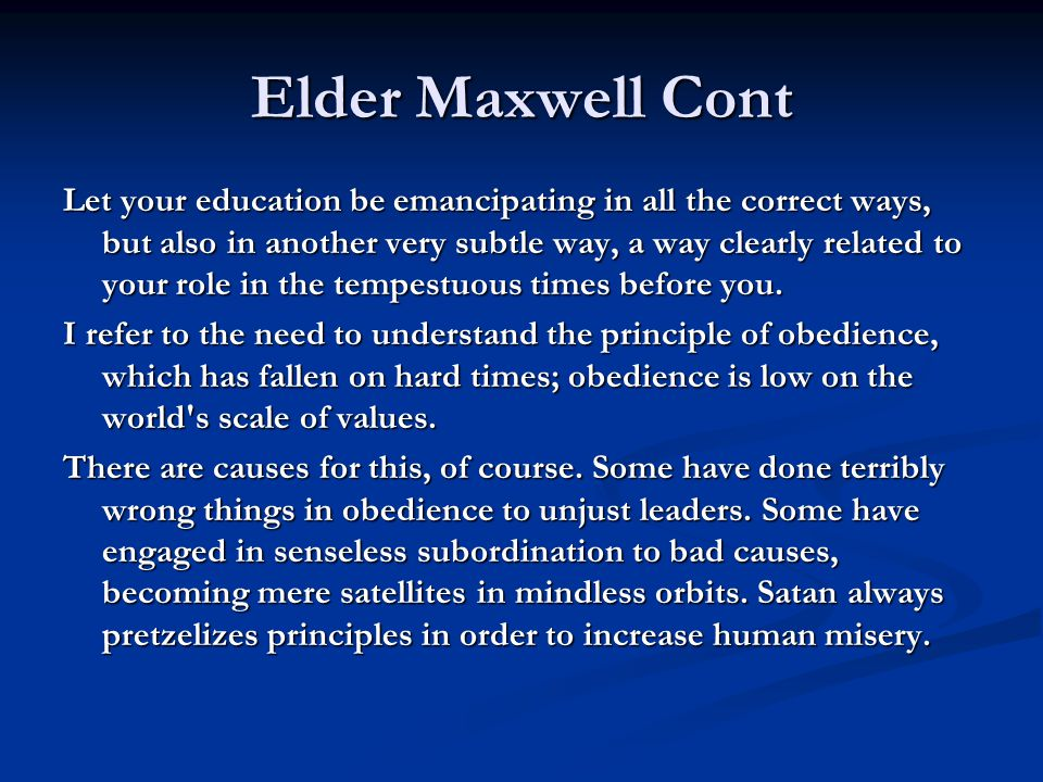Elder Maxwell Cont Let your education be emancipating in all the correct ways, but also in another very subtle way, a way clearly related to your role in the tempestuous times before you.