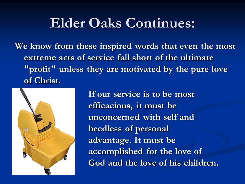 Elder Oaks Continues: We know from these inspired words that even the most extreme acts of service fall short of the ultimate profit unless they are motivated by the pure love of Christ.
