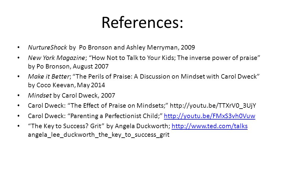 "References: NurtureShock by Po Bronson and Ashley Merryman, 2009 New York Magazine; ""How Not to Talk to Your Kids; The inverse power of praise"" by Po"