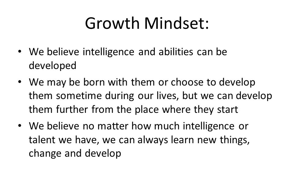 Growth Mindset: We believe intelligence and abilities can be developed We may be born with them or choose to develop them sometime during our lives, b