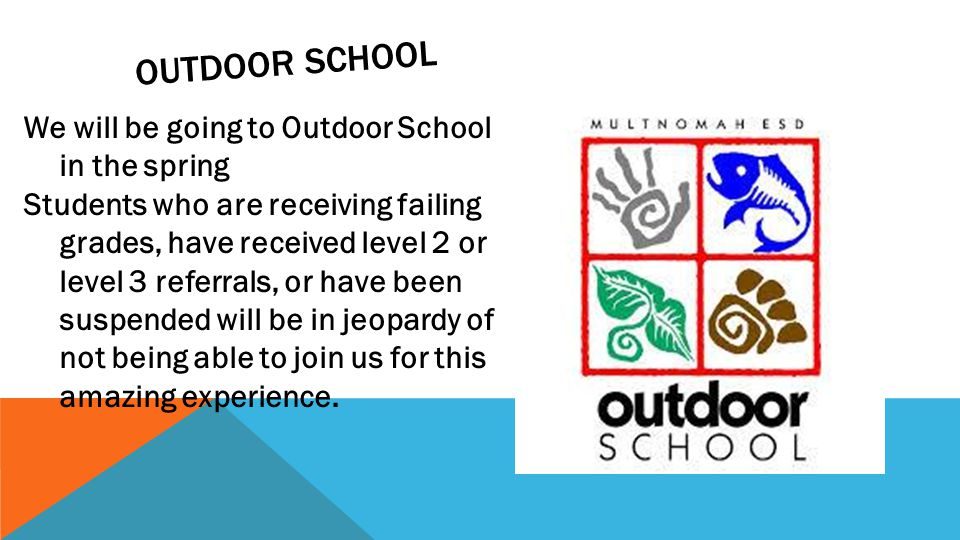 OUTDOOR SCHOOL We will be going to Outdoor School in the spring Students who are receiving failing grades, have received level 2 or level 3 referrals, or have been suspended will be in jeopardy of not being able to join us for this amazing experience.