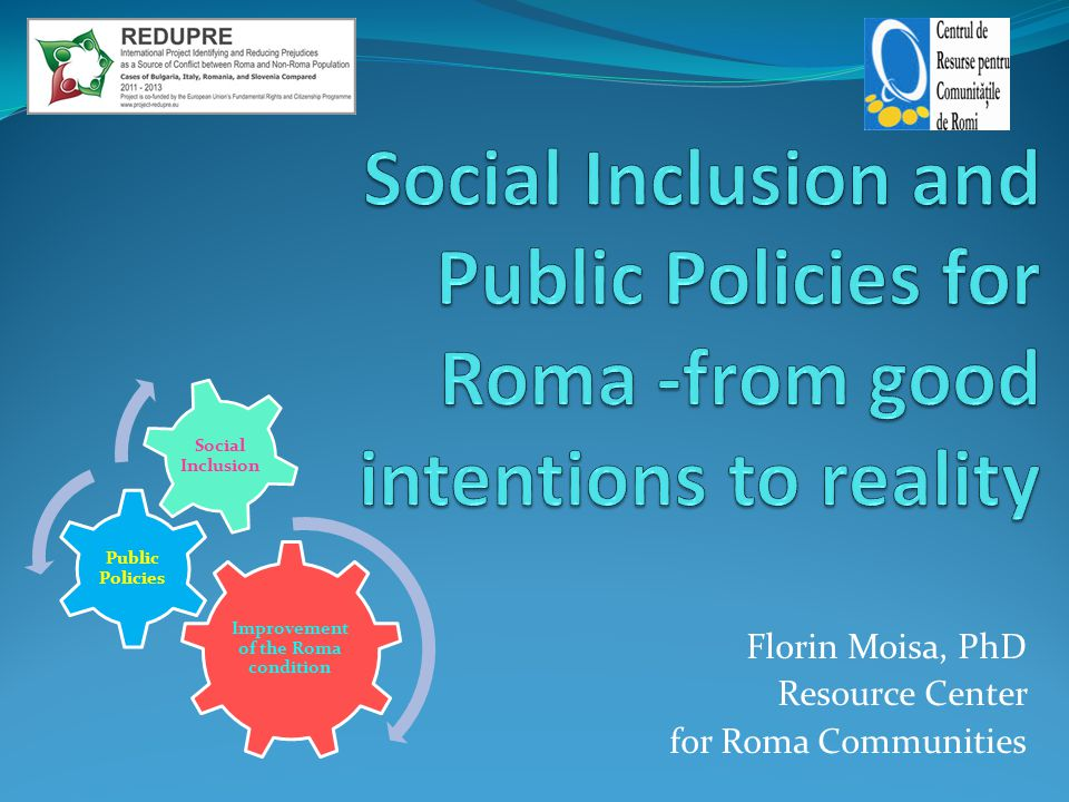 Florin Moisa, PhD Resource Center for Roma Communities Improvement of the Roma condition Public Policies Social Inclusion