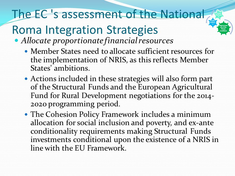 The EC s assessment of the National Roma Integration Strategies Allocate proportionate financial resources Member States need to allocate sufficient resources for the implementation of NRIS, as this reflects Member States ambitions.
