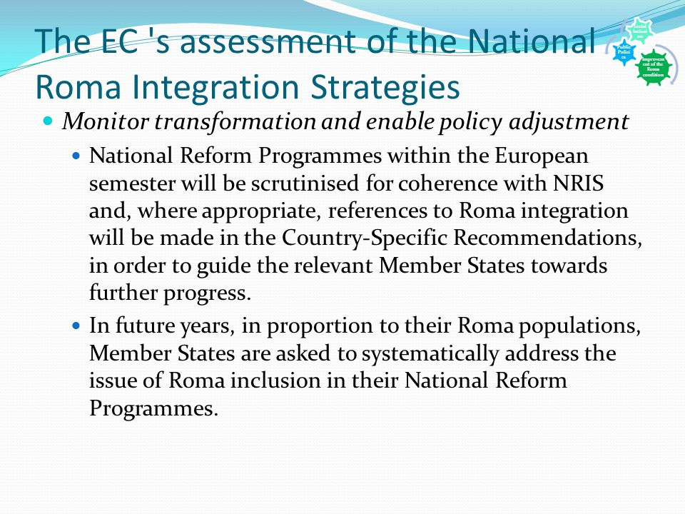 The EC s assessment of the National Roma Integration Strategies Monitor transformation and enable policy adjustment National Reform Programmes within the European semester will be scrutinised for coherence with NRIS and, where appropriate, references to Roma integration will be made in the Country-Specific Recommendations, in order to guide the relevant Member States towards further progress.