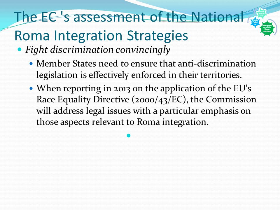 The EC s assessment of the National Roma Integration Strategies Fight discrimination convincingly Member States need to ensure that anti-discrimination legislation is effectively enforced in their territories.