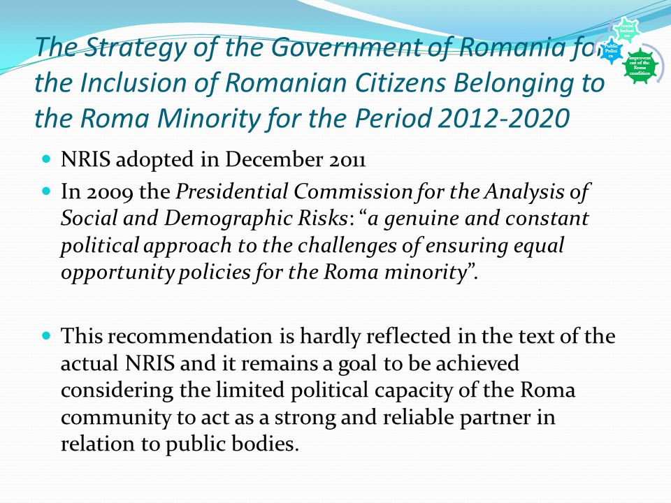 The Strategy of the Government of Romania for the Inclusion of Romanian Citizens Belonging to the Roma Minority for the Period 2012-2020 NRIS adopted in December 2011 In 2009 the Presidential Commission for the Analysis of Social and Demographic Risks: a genuine and constant political approach to the challenges of ensuring equal opportunity policies for the Roma minority .