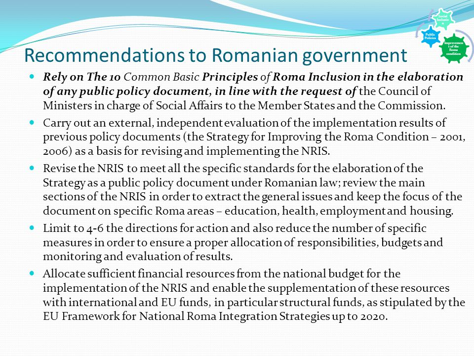 Recommendations to Romanian government Rely on The 10 Common Basic Principles of Roma Inclusion in the elaboration of any public policy document, in line with the request of the Council of Ministers in charge of Social Affairs to the Member States and the Commission.
