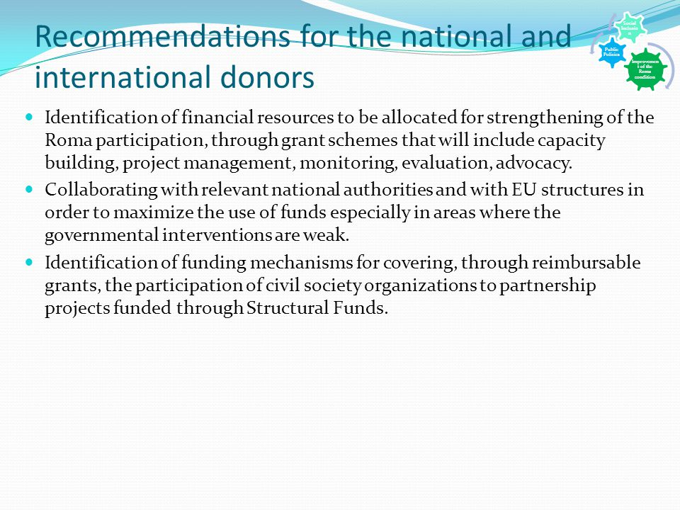 Recommendations for the national and international donors Identification of financial resources to be allocated for strengthening of the Roma participation, through grant schemes that will include capacity building, project management, monitoring, evaluation, advocacy.