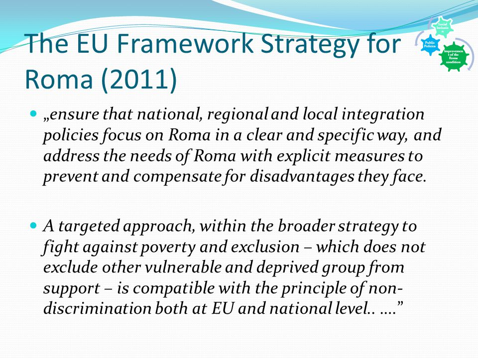 "The EU Framework Strategy for Roma (2011) ""ensure that national, regional and local integration policies focus on Roma in a clear and specific way, and address the needs of Roma with explicit measures to prevent and compensate for disadvantages they face."