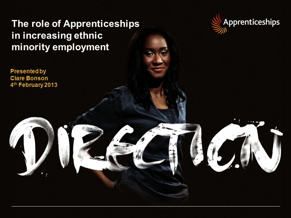 The role of Apprenticeships in increasing ethnic minority employment Presented by Clare Bonson 4 th February 2013