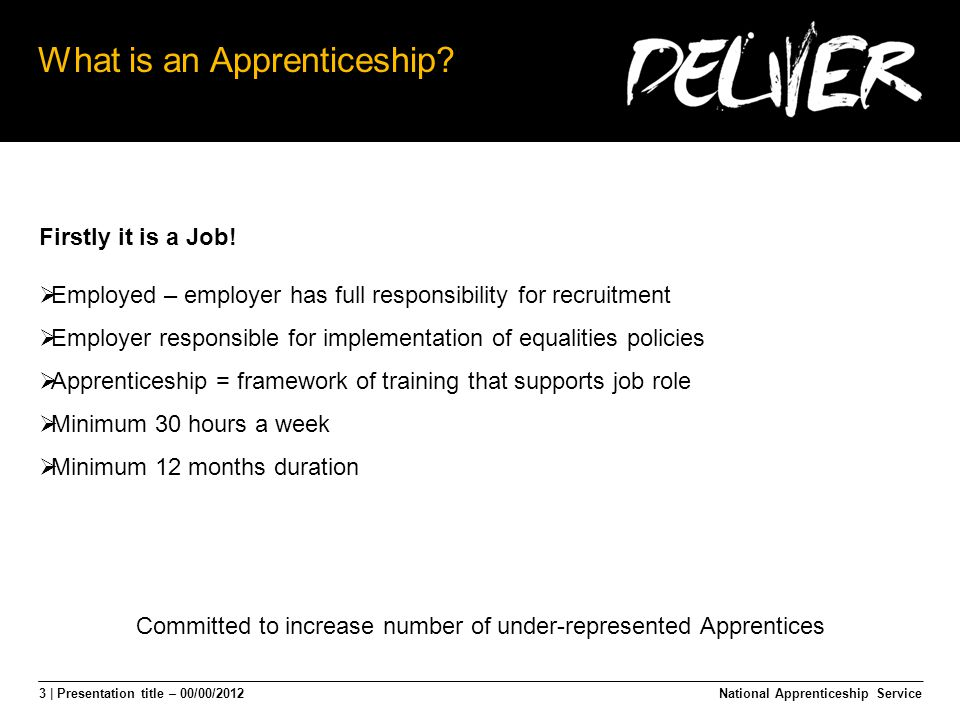 4 | Presentation title – 00/00/2012 Apprenticeships The Statistics National Apprenticeship Service 2011/12  Year of record Apprenticeship growth  ½ million starts BAME starts  2007/8 = 6.3 % of all starts  2011/12 = 10% of all starts  Increase is absolute and proportionate BUT:  Working age population (2001 census) = 11%  BAME resident population (2011 census) = 14% Employment element requires progress