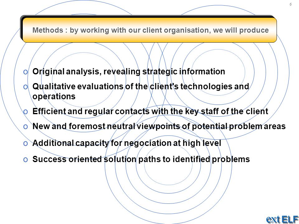 Methods : by working with our client organisation, we will produce o Original analysis, revealing strategic information o Qualitative evaluations of t