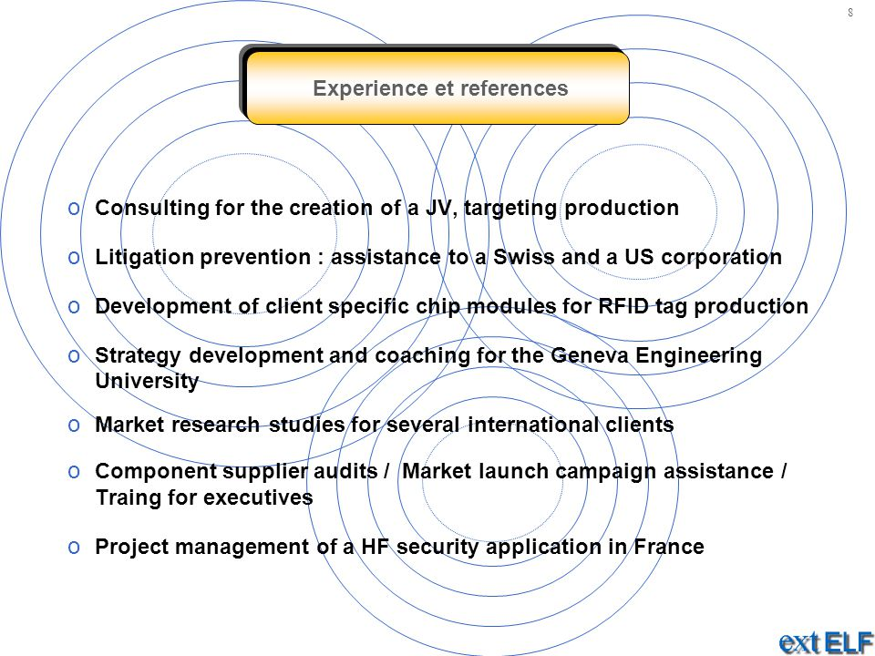 Experience et references o Consulting for the creation of a JV, targeting production o Litigation prevention : assistance to a Swiss and a US corporation o Development of client specific chip modules for RFID tag production o Strategy development and coaching for the Geneva Engineering University o Market research studies for several international clients o Component supplier audits / Market launch campaign assistance / Traing for executives o Project management of a HF security application in France 8