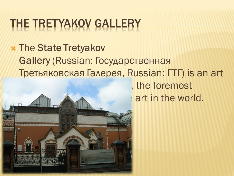  The State Tretyakov Gallery (Russian: Государственная Третьяковская Галерея, Russian: ГТГ) is an art gallery in Moscow, Russia, the foremost depository of Russian fine art in the world.