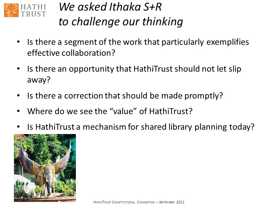 H ATHI T RUST C ONSTITUTIONAL C ONVENTION – S EPTEMBER 2011 We asked Ithaka S+R to challenge our thinking Is there a segment of the work that particularly exemplifies effective collaboration.