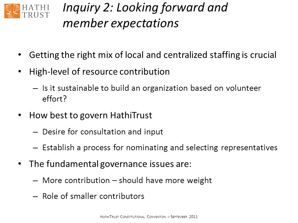 H ATHI T RUST C ONSTITUTIONAL C ONVENTION – S EPTEMBER 2011 Inquiry 2: Looking forward and member expectations Getting the right mix of local and centralized staffing is crucial High-level of resource contribution – Is it sustainable to build an organization based on volunteer effort.