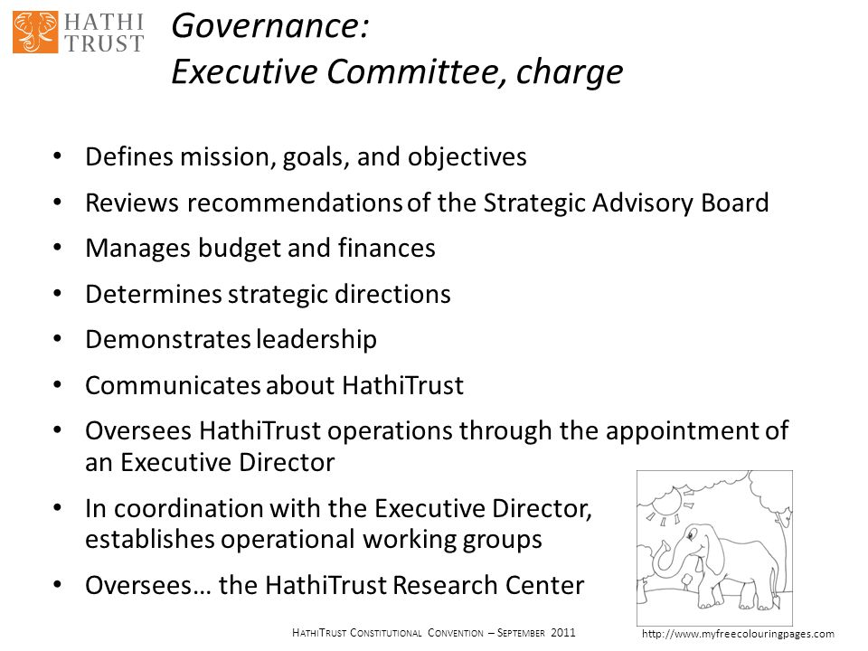 H ATHI T RUST C ONSTITUTIONAL C ONVENTION – S EPTEMBER 2011 Governance: Executive Committee, charge Defines mission, goals, and objectives Reviews recommendations of the Strategic Advisory Board Manages budget and finances Determines strategic directions Demonstrates leadership Communicates about HathiTrust Oversees HathiTrust operations through the appointment of an Executive Director In coordination with the Executive Director, establishes operational working groups Oversees… the HathiTrust Research Center http://www.myfreecolouringpages.com