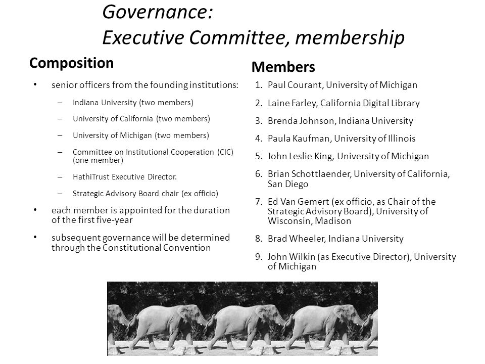 Governance: Executive Committee, membership Composition senior officers from the founding institutions: – Indiana University (two members) – University of California (two members) – University of Michigan (two members) – Committee on Institutional Cooperation (CIC) (one member) – HathiTrust Executive Director.