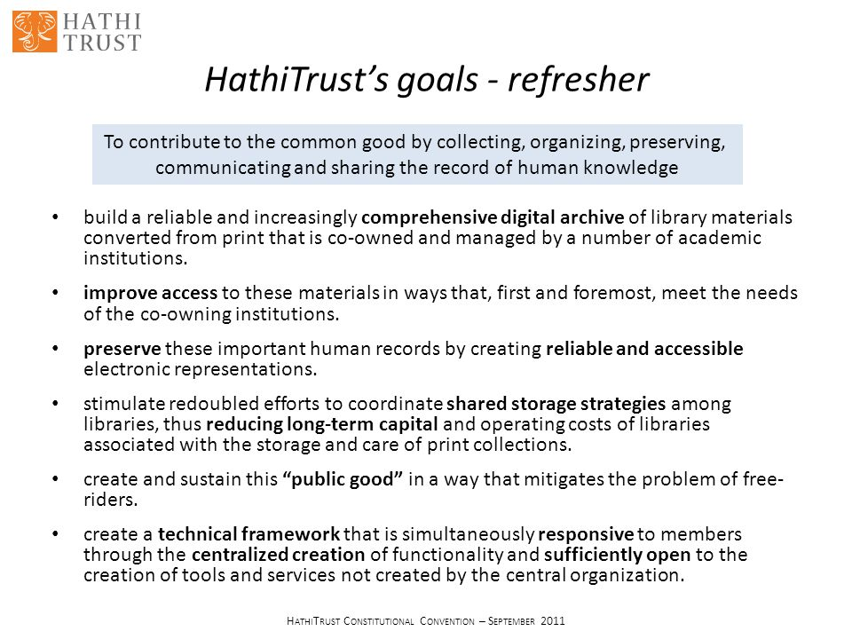H ATHI T RUST C ONSTITUTIONAL C ONVENTION – S EPTEMBER 2011 HathiTrust's goals - refresher build a reliable and increasingly comprehensive digital archive of library materials converted from print that is co-owned and managed by a number of academic institutions.