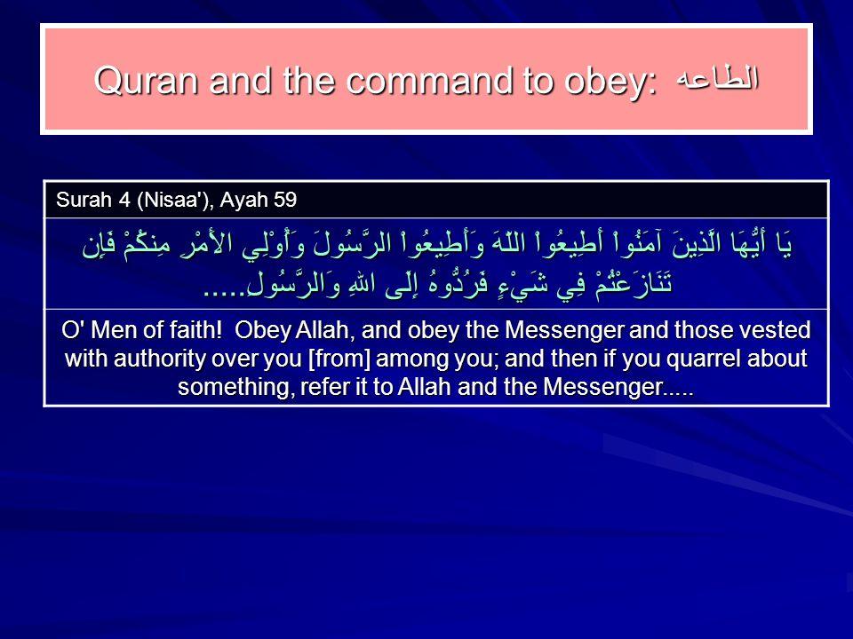 Quran and the command to obey: الطاعه Surah 4 (Nisaa ), Ayah 59 يَا أَيُّهَا الَّذِينَ آمَنُواْ أَطِيعُواْ اللّهَ وَأَطِيعُواْ الرَّسُولَ وَأُوْلِي الأَمْرِ مِنكُمْ فَإِن تَنَازَعْتُمْ فِي شَيْءٍ فَرُدُّوهُ إِلَى اللهِ وَالرَّسُولِ.....