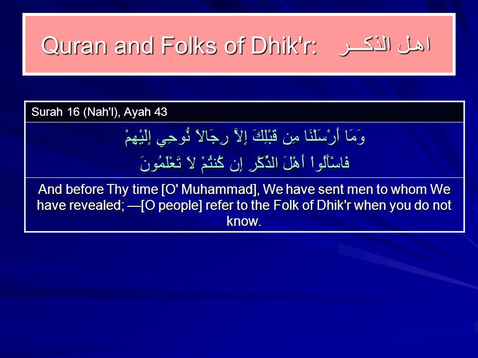 Quran and Folks of Dhik r: اهـل الذكـــر Surah 16 (Nah l), Ayah 43 وَمَا أَرْسَلْنَا مِن قَبْلِكَ إِلاَّ رِجَالاً نُّوحِي إِلَيْهِمْ فَاسْأَلُواْ أَهْلَ الذِّكْرِ إِن كُنتُمْ لاَ تَعْلَمُونَ And before Thy time [O Muhammad], We have sent men to whom We have revealed; —[O people] refer to the Folk of Dhik r when you do not know.