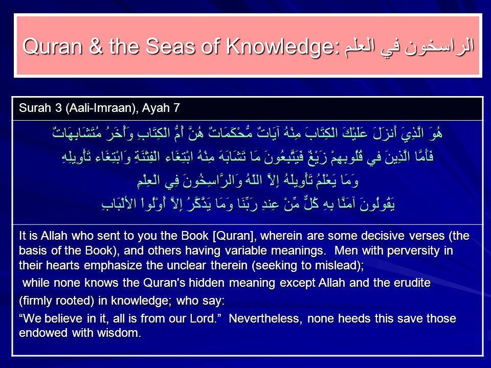 Quran & the Seas of Knowledge: الراسخون في العلم Surah 3 (Aali ‑ Imraan), Ayah 7 هُوَ الَّذِيَ أَنزَلَ عَلَيْكَ الْكِتَابَ مِنْهُ آيَاتٌ مُّحْكَمَاتٌ هُنَّ أُمُّ الْكِتَابِ وَأُخَرُ مُتَشَابِهَاتٌ فَأَمَّا الَّذِينَ في قُلُوبِهِمْ زَيْغٌ فَيَتَّبِعُونَ مَا تَشَابَهَ مِنْهُ ابْتِغَاء الْفِتْنَةِ وَابْتِغَاء تَأْوِيلِهِ وَمَا يَعْلَمُ تَأْوِيلَهُ إِلاَّ اللّهُ وَالرَّاسِخُونَ فِي الْعِلْمِ يَقُولُونَ آمَنَّا بِهِ كُلٌّ مِّنْ عِندِ رَبِّنَا وَمَا يَذَّكَّرُ إِلاَّ أُوْلُواْ الألْبَابِ It is Allah who sent to you the Book [Quran], wherein are some decisive verses (the basis of the Book), and others having variable meanings.