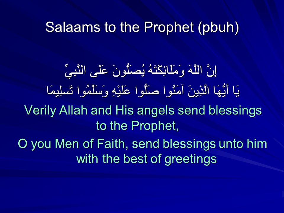 Salaams to the Prophet (pbuh) إِنَّ اللَّهَ وَمَلَائِكَتَهُ يُصَلُّونَ عَلَى النَّبِيِّ إِنَّ اللَّهَ وَمَلَائِكَتَهُ يُصَلُّونَ عَلَى النَّبِيِّ يَا أَيُّهَا الَّذِينَ آمَنُوا صَلُّوا عَلَيْهِ وَسَلِّمُوا تَسلِيمَا Verily Allah and His angels send blessings to the Prophet, O you Men of Faith, send blessings unto him with the best of greetings